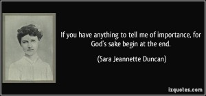 quote-if-you-have-anything-to-tell-me-of-importance-for-god-s-sake-begin-at-the-end-sara-jeannette-duncan-327191